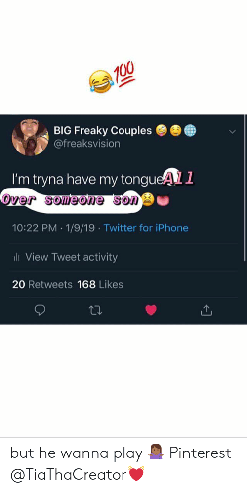 Iphone, Twitter, and Pinterest: BIG Freaky Couples ●  @freaksvision  ●  I'm tryna have my tongueAL1  over someone sono  10:22 PM 1/9/19 Twitter for iPhone  ili View Tweet activity  20 Retweets 168 Likes but he wanna play 🤷🏾♀️ Pinterest @TiaThaCreator💓