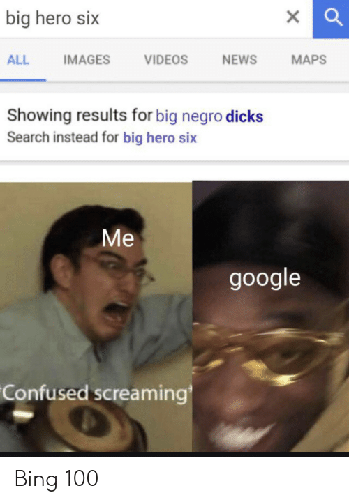 Confused, Dicks, and Google: big hero six  IMAGES  VIDEOS  NEWS  МAPS  ALL  Showing results for big negro dicks  Search instead for big hero six  Ме  google  Confused screaming Bing 100