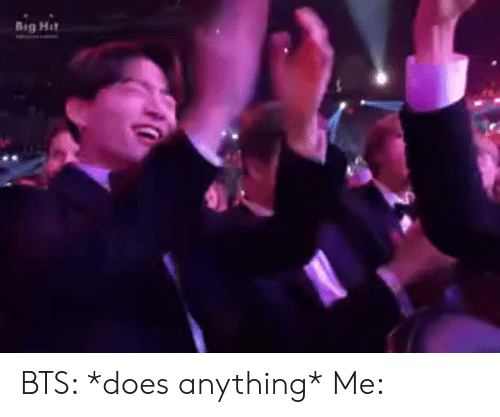 Bts, Big, and Anything: Big Hit BTS: *does anything*  Me: