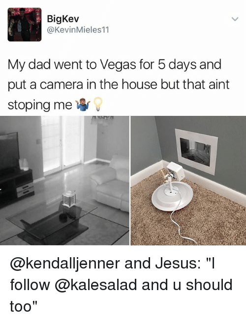 """big kev: Big Kev  @Kevin Mieles11  My dad went to Vegas for 5 days and  put a camera in the house but that aint  stoping me W @kendalljenner and Jesus: """"I follow @kalesalad and u should too"""""""