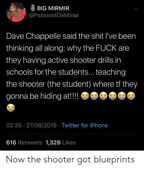 Dave Chappelle: BIG MIRMIR  @PsssssstDaMiraa  Dave Chappelle said the shit I've been  thinking all along: why the FUCK are  they having active shooter drills in  schools for the students... teaching  the shooter (the student) where tf they  gonna be hiding at!!  02:35 27/08/2019 Twitter for iPhone  616 Retweets 1,328 Likes Now the shooter got blueprints
