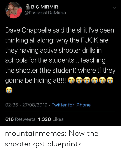Dave Chappelle: BIG MIRMIR  @PsssssstDaMiraa  Dave Chappelle said the shit I've been  thinking all along: why the FUCK are  they having active shooter drills in  schools for the students... teaching  the shooter (the student) where tf they  gonna be hiding at!!  02:35 27/08/2019 Twitter for iPhone  616 Retweets 1,328 Likes mountainmemes:  Now the shooter got blueprints