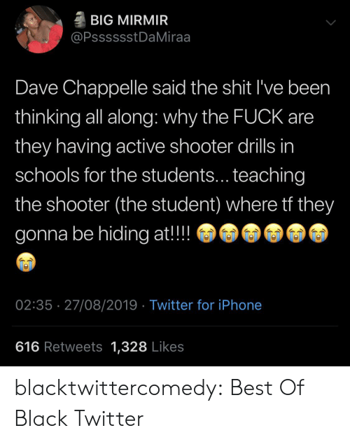 The Shit: BIG MIRMIR  @PsssssstDaMiraa  Dave Chappelle said the shit I've been  thinking all along: why the FUCK are  they having active shooter drills in  schools for the students... teaching  the shooter (the student) where tf they  gonna be hiding at!!  02:35 27/08/2019 Twitter for iPhone  616 Retweets 1,328 Likes blacktwittercomedy:  Best Of Black Twitter