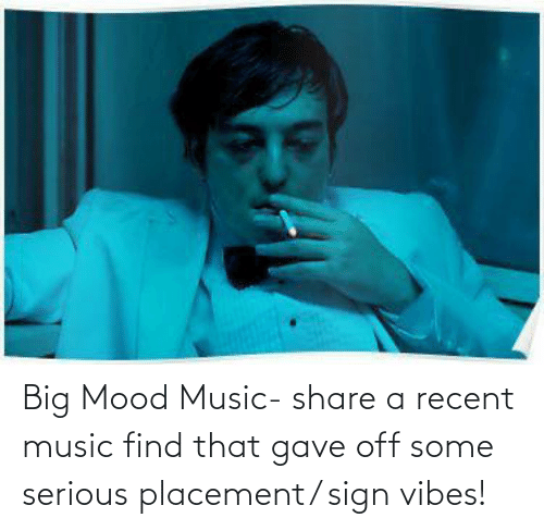 Big Mood: Big Mood Music- share a recent music find that gave off some serious placement/ sign vibes!