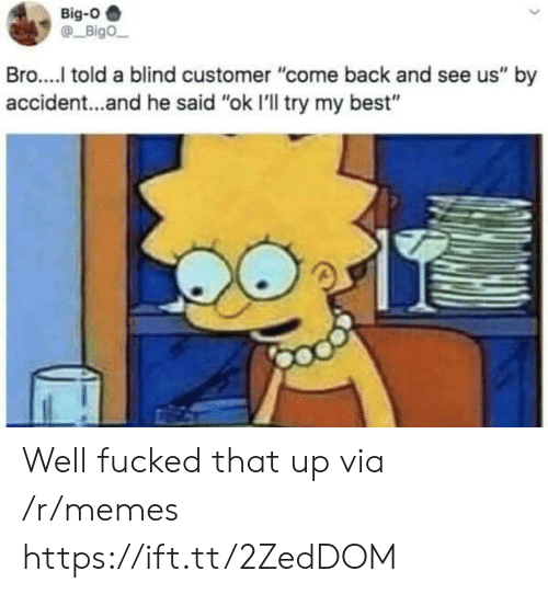 "Memes, Best, and Back: Big-O  Bigo  Bro..... told a blind customer ""come back and see us"" by  accident...and he said ""ok I'll try my best"" Well fucked that up via /r/memes https://ift.tt/2ZedDOM"