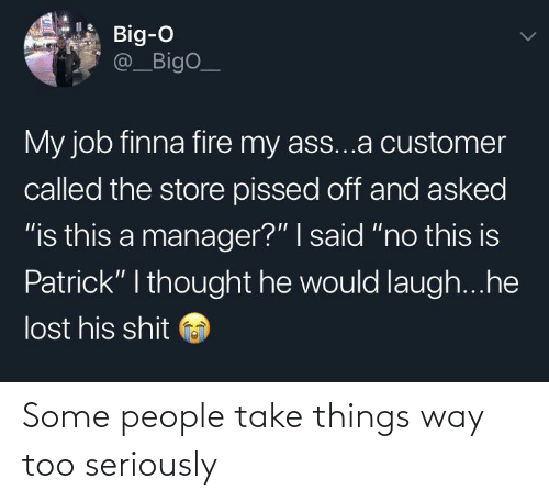 "pissed: Big-O  @_BigO_  My job finna fire my ass...a customer  called the store pissed off and asked  ""is this a manager?"" I said ""no this is  Patrick"" I thought he would laugh...he  lost his shit Some people take things way too seriously"