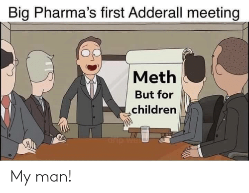 my man: Big Pharma's first Adderall meeting  Meth  But for  children  rp My man!