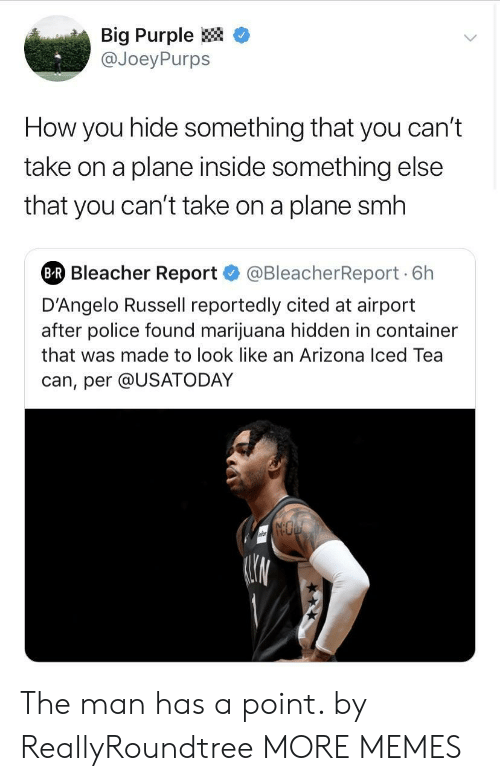 """Dank, Memes, and Police: Big Purple <  @JoeyPurps  How you hide something that you can'""""t  take on a plane inside something else  that you can't take on a plane smh  Bleacher Report@BleacherReport 6h  D'Angelo Russell reportedly cited at airport  after police found marijuana hidden in container  that was made to look like an Arizona Iced Tea  can, per @USATODAY The man has a point. by ReallyRoundtree MORE MEMES"""