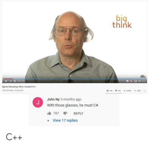 Replies: big  think  BIG  THINK  0:19/4:47  Bjarne Stroustrup: Why I Created C++  1,431,337 views 10 Jun 2011  402  SHARE  SAVE  24K  John Ny 5 months ago  With those glasses, he must C#  787  REPLY  View 17 replies C++