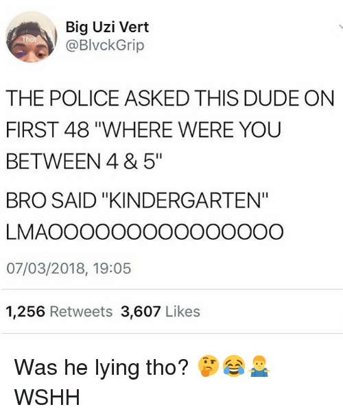 "Dude, Memes, and Police: Big Uzi Vert  @BlvckGrip  THE POLICE ASKED THIS DUDE ON  FIRST 48 ""WHERE WERE YOU  BETWEEN 4 & 5""  BRO SAID ""KINDERGARTEN""  LMAOOOOOOOOOOOOOOO  07/03/2018, 19:05  1,256 Retweets 3,607 Like:s Was he lying tho? 🤔😂🤷‍♂️ WSHH"