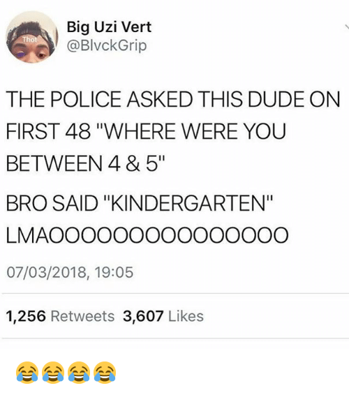 "Dude, Funny, and Police: Big Uzi Vert  @BlvckGrip  THE POLICE ASKED THIS DUDE ON  FIRST 48 ""WHERE WERE YOU  BETWEEN 4 & 5""  BRO SAID ""KINDERGARTEN""  LMAOOOOOOOOOOOOOOO  07/03/2018, 19:05  1,256 Retweets 3,607 Like:s 😂😂😂😂"