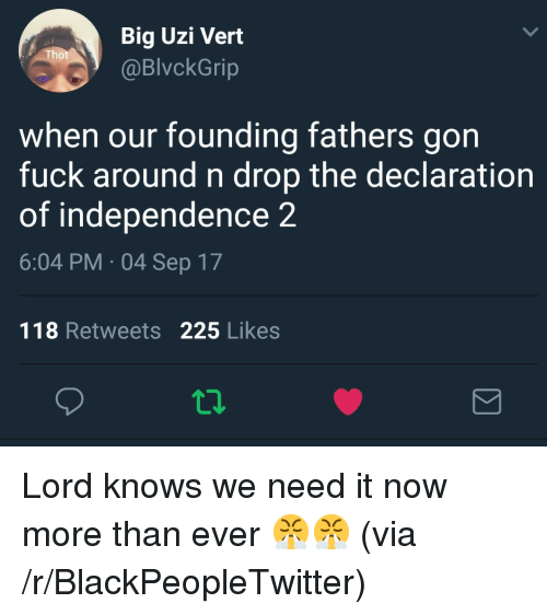 Blackpeopletwitter, Declaration of Independence, and Fuck: Big Uzi Vert  @BlvckGrip  when our founding fathers gon  fuck around n drop the declaration  of independence 2  6:04 PM 04 Sep 17  118 Retweets 225 Likes <p>Lord knows we need it now more than ever 😤😤 (via /r/BlackPeopleTwitter)</p>
