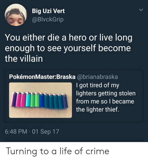 you either die a hero: Big Uzi Vert  @BlvckGrip  You either die a hero or live long  enough to see yourself become  the villain  PokémonMaster:Braska @brianabraska  Igot tired of my  lighters getting stolen  from me so I became  the lighter thief  6:48 PM 01 Sep 17 Turning to a life of crime