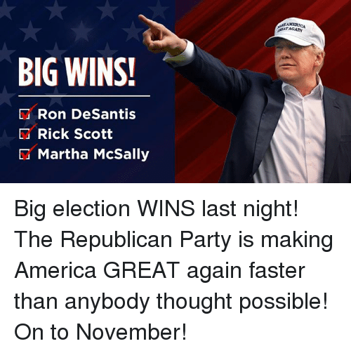 Making America Great Again: BIG WINS!  D Ron DeSantis  Rick Scott  Martha McSally Big election WINS last night! The Republican Party is making America GREAT again faster than anybody thought possible! On to November!