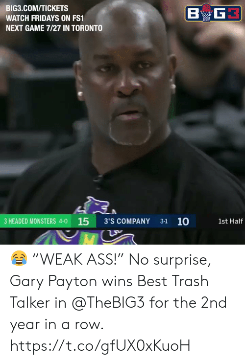 """fridays: BIG3.COM/TICKETS  WATCH FRIDAYS ON FS1  NEXT GAME 7/27 IN TORONTO  3 HEADED MONSTERS 4-0 15 3'S COMPANY 31 10  1st Half 😂 """"WEAK ASS!""""   No surprise, Gary Payton wins Best Trash Talker in @TheBIG3 for the 2nd year in a row.    https://t.co/gfUX0xKuoH"""