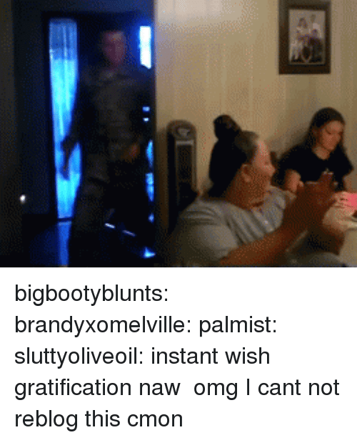 Omg, Tumblr, and Blog: bigbootyblunts:  brandyxomelville:  palmist:  sluttyoliveoil:  instant wish gratification  naw  omg  I cant not reblog this cmon