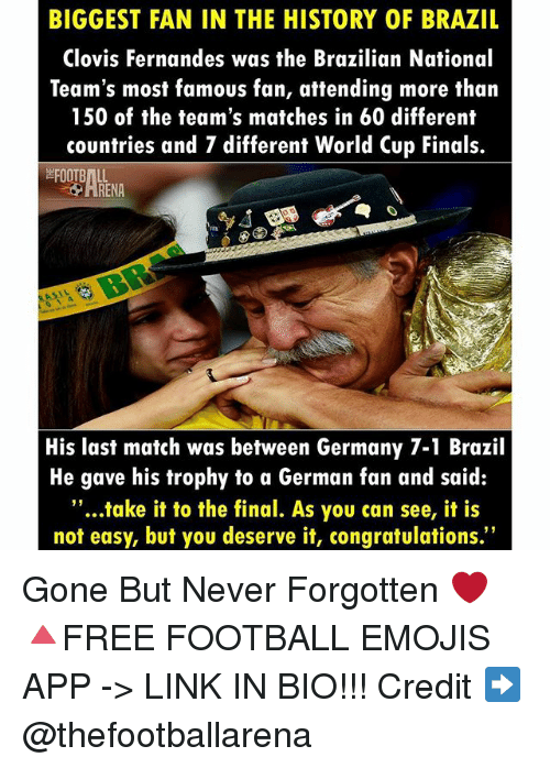 """gone but never forgotten: BIGGEST FAN IN THE HISTORY OF BRAZIL  Clovis Fernandes was the Brazilian National  Team's most famous fan, attending more than  150 of the team's matches in 60 different  countries and 7 different World Cup Finals.  His last match was between Germany 7-1 Brazil  He gave his trophy to a German fan and said:  """"...take it to the final. As you can see, it is  not easy, but you deserve it, congratulations."""" Gone But Never Forgotten ❤ 🔺FREE FOOTBALL EMOJIS APP -> LINK IN BIO!!! Credit ➡️ @thefootballarena"""