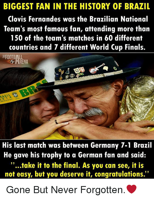 """gone but never forgotten: BIGGEST FAN IN THE HISTORY OF BRAZIL  Clovis Fernandes was the Brazilian National  Team's most famous fan, attending more than  150 of the team's matches in 60 different  countries and 7 different World Cup Finals.  FOOTBALL  RENA  His last match was between Germany 7-1 Brazil  He gave his trophy to a German fan and said:  """"...take it to the final. As you can see, it is  not easy, but you deserve it, congratulations. Gone But Never Forgotten.❤"""