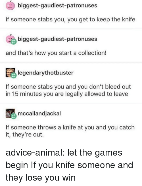 Advice, Tumblr, and Animal: biggest-gaudiest-patronuses  if someone stabs you, you get to keep the knife  biggest-gaudiest-patronuses  and that's how you start a collection!  legendarythotbuster  If someone stabs you and you don't bleed out  in 15 minutes you are legally allowed to leave  mccallandjackal  If someone throws a knife at you and you catch  it, they're out. advice-animal:  let the games begin  If you knife someone and they lose you win