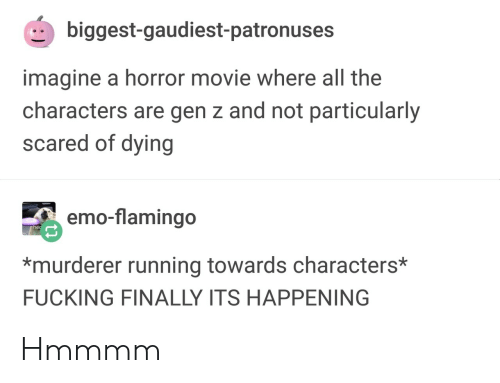 Emo, Fucking, and Movie: biggest-gaudiest-patronuses  imagine a horror movie where all the  characters are gen z and not particularly  scared of dying  emo-flamingo  *murderer running towards characters*  FUCKING FINALLY ITS HAPPENING Hmmmm