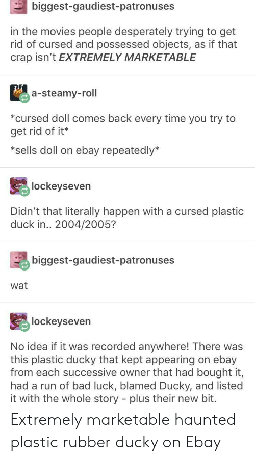 Marketable: biggest-gaudiest-patronuses  in the movies people desperately trying to get  rid of cursed and possessed objects, as if that  crap isn't EXTREMELY MARKETABLE  a-steamy-roll  *cursed doll comes back every time you try to  get rid of it*  *sells doll on ebay repeatedly*  lockeyseven  Didn't that literally happen with a cursed plastic  duck in.. 2004/2005?  biggest-gaudiest-patronuses  wat  lockeyseven  No idea if it was recorded anywhere! There was  this plastic ducky that kept appearing on ebay  from each successive owner that had bought it,  had a run of bad luck, blamed Ducky, and listed  it with the whole story - plus their new bit. Extremely marketable haunted plastic rubber ducky on Ebay