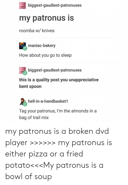 Go to Sleep, Pizza, and Roomba: biggest-gaudiest-patronuses  my patronus is  roomba w/ knives  maniac-bakery  How about you go to sleep  biggest-gaudiest-patronuses  this is a quality post you unappreciative  bent spoon  hell-in-a-handbasket1  Tag your patronus, I'm the almonds in a  bag of trail mix my patronus is a broken dvd player >>>>>> my patronus is either pizza or a fried potato<<<My patronus is a bowl of soup