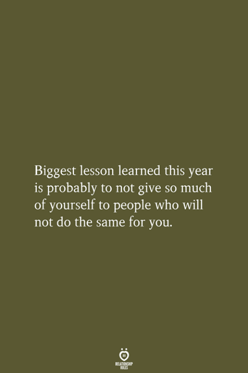 Who, Will, and You: Biggest lesson learned this year  is probably to not give so much  of yourself to people who will  not do the same for you.  RELATIONSHIP  LES