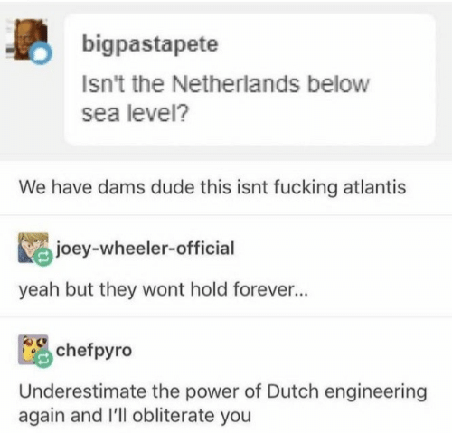 dude: bigpastapete  Isn't the Netherlands below  sea level?  We have dams dude this isnt fucking atlantis  joey-wheeler-official  yeah but they wont hold forever...  chefpyro  Underestimate the power of Dutch engineering  again and I'll obliterate you