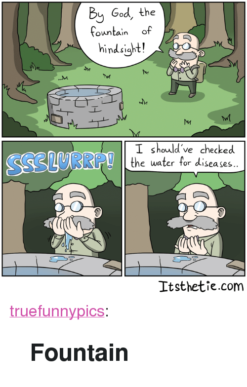 "God, Tumblr, and Blog: Bij God, the  fountain of  hindsight!  I should 've checked  e water for diseases..  Itsthetie.com <p><a href=""https://truefunnypics.tumblr.com/post/164409841385/fountain"" class=""tumblr_blog"">truefunnypics</a>:</p>  <blockquote><h2>Fountain</h2></blockquote>"