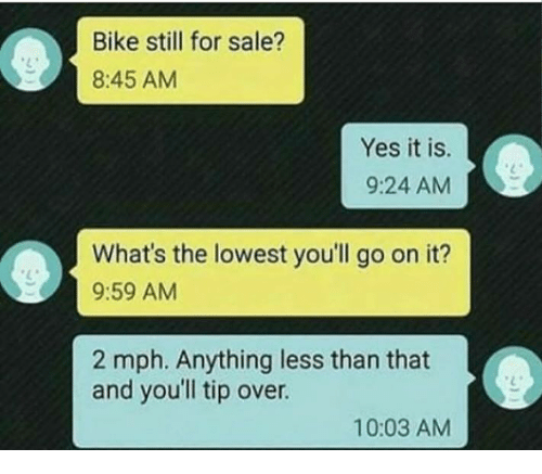 Saled: Bike still for sale?  8:45 AM  Yes it is.  9:24 AM  What's the lowest you'll go on it?  9:59 AM  2 mph. Anything less than that  and youll tip over.  10:03 AM
