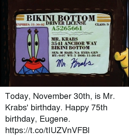 Birthday, Mr. Krabs, and Sex: BIKINI  RIV  EXPIRES: 11-30-02  CLASS: S  A5265661  MR. KRABS  BIKINI BOTTOM  3541 ANCHOR WAY  SEX: M HAIR: N/A EYES: GRN  HT: 0-07 WT:5 DOB: 11-30-42 Today, November 30th, is Mr. Krabs' birthday. Happy 75th birthday, Eugene. https://t.co/tIUZVnVFBl