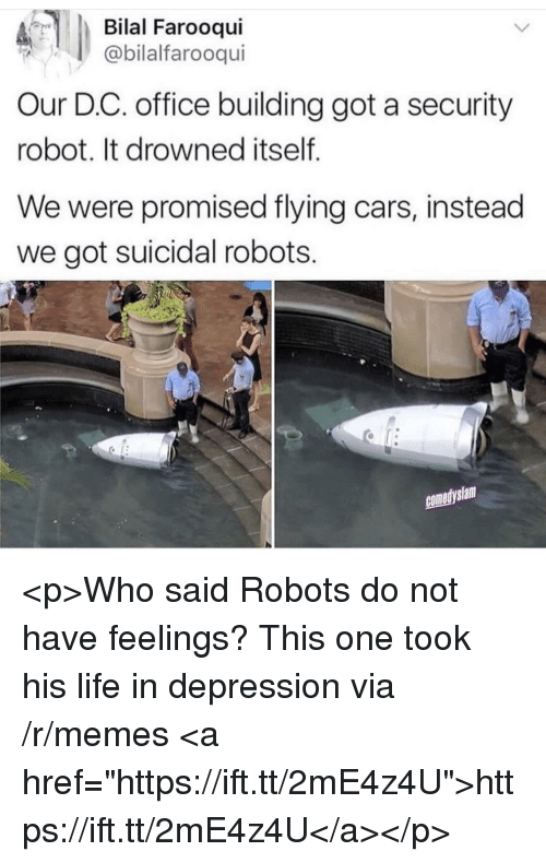 """Cars, Life, and Memes: Bilal Farooqui  @bilalfarooqui  Our D.C. office building got a security  robot. It drowned itself  We were promised flying cars, instead  we got suicidal robots.  comedyslam <p>Who said Robots do not have feelings? This one took his life in depression via /r/memes <a href=""""https://ift.tt/2mE4z4U"""">https://ift.tt/2mE4z4U</a></p>"""