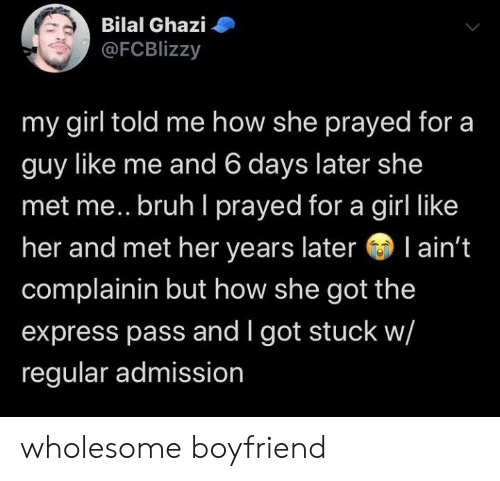 Bruh, Express, and Girl: Bilal Ghazi  @FCBlizzy  my girl told me how she prayed for a  guy like me and 6 days later she  met me.. bruh I prayed for a girl like  her and met her years later l ain't  complainin but how she got the  express pass and I got stuck w/  regular admission wholesome boyfriend