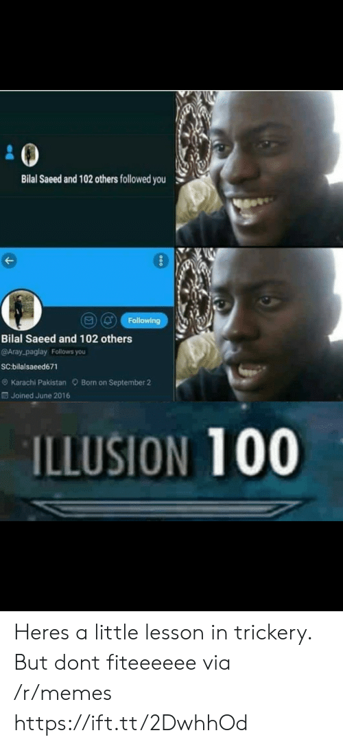 karachi: Bilal Saeed and 102 others followed you  (Q Following  Bilal Saeed and 102 others  @Aray-paglay Follows you  SC:bilalsaeed671  e) Karachi Pakistan Born on September 2  Joined June 2016  ILLUSION 100 Heres a little lesson in trickery. But dont fiteeeeee via /r/memes https://ift.tt/2DwhhOd