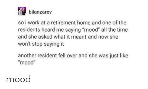 "Mood, Work, and Home: bilanzarev  so i work at a retirement home and one of the  residents heard me saying ""mood"" all the time  and she asked what it meant and now she  won't stop saying it  another resident fell over and she was just like  ""mood"" mood"