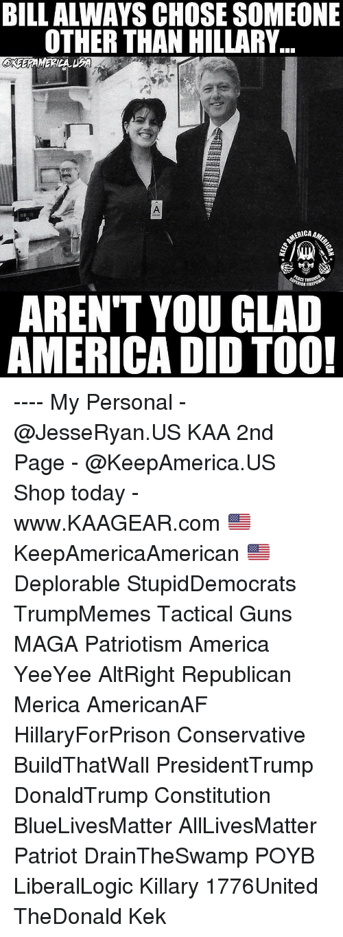 Draintheswamp: BILL ALWAYS CHOSE SOMEONE  OTHER THAN HILLARY..  eree  RICAAM  ACET  IOR FIRE  AREN'T YOU GLAD  AMERICA DID TOO! ---- My Personal - @JesseRyan.US KAA 2nd Page - @KeepAmerica.US Shop today - www.KAAGEAR.com 🇺🇸 KeepAmericaAmerican 🇺🇸 Deplorable StupidDemocrats TrumpMemes Tactical Guns MAGA Patriotism America YeeYee AltRight Republican Merica AmericanAF HillaryForPrison Conservative BuildThatWall PresidentTrump DonaldTrump Constitution BlueLivesMatter AllLivesMatter Patriot DrainTheSwamp POYB LiberalLogic Killary 1776United TheDonald Kek