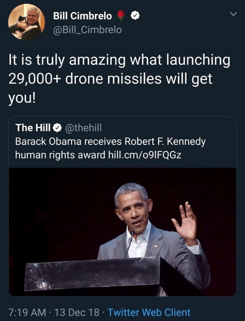 Drone: Bill Cimbrelo  @Bill_Cimbrelo  It is truly amazing what launching  29,000+ drone missiles will get  you!  The Hill @thehill  Barack Obama receives Robert F. Kennedy  human rights award hill.cm/091FQGZ  7:19 AM 13 Dec 18 Twitter Web Client