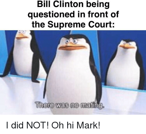 Supreme Court: Bill Clinton being  questioned in front of  the Supreme Court:  There was no  matin I did NOT! Oh hi Mark!