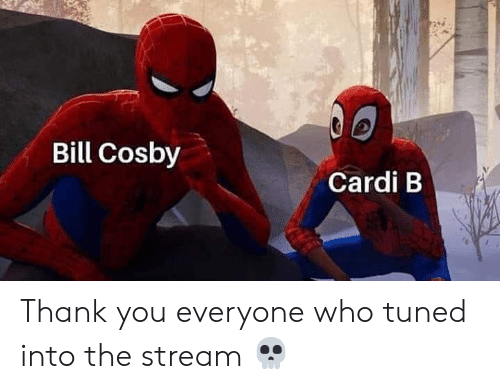 Tuned: Bill Cosby  Cardi B Thank you everyone who tuned into the stream 💀