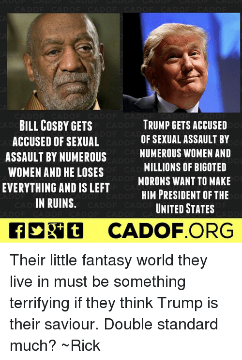 Fantasy World: BILL COSBY GETS  TRUMP GETS ACCUSED  OF SEXUAL ASSAULT BY  ACCUSED OF SEXUAL  NUMEROUS WOMEN AND  ASSAULT BY NUMEROUS  MILLIONS OF BIGOTED  WOMEN AND HE LOSES  MORONS WANT TO MAKE  EVERYTHING AND IS LEFT  HIM PRESIDENT OF THE  IN RUINS  UNITED STATES  CADOF ORG Their little fantasy world they live in must be something terrifying if they think Trump is their saviour. Double standard much? ~Rick