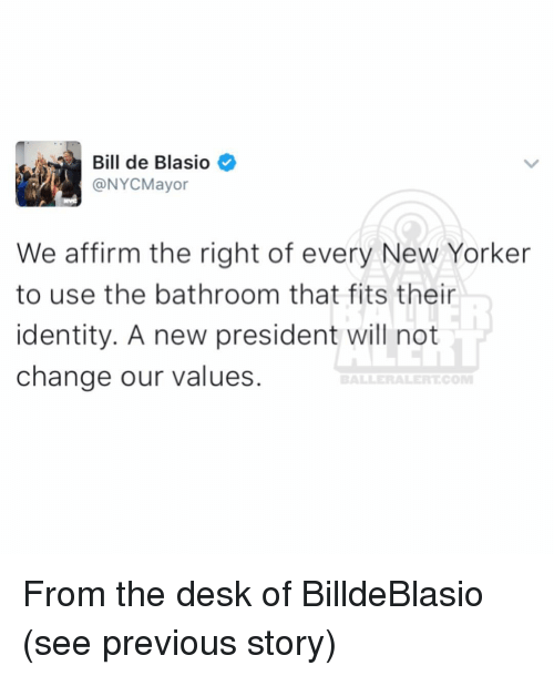 Affirmative: Bill de Blasio  We affirm the right of every New Yorker  to use the bathroom that fits their  identity. A new president will not  change our values. From the desk of BilldeBlasio (see previous story)