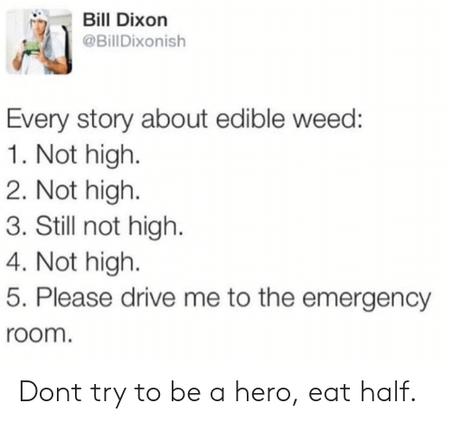 Weed, Drive, and Hero: Bill Dixon  @BillDixonish  Every story about edible weed:  1. Not high.  2. Not high  3. Still not high.  4. Not high  5. Please drive me to the emergency  room. Dont try to be a hero, eat half.