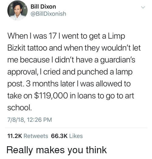 School, Loans, and Tattoo: Bill Dixon  @BillDixonish  When l was 17 1 went to get a Limp  Bizkit tattoo and when they wouldn't let  me because l didn't have a guardian's  approval, I cried and punched a lamp  post. 3 months later l was allowed to  take on $119,000 in loans to go to art  school  7/8/18, 12:26 PM  11.2K Retweets 66.3K Likes Really makes you think