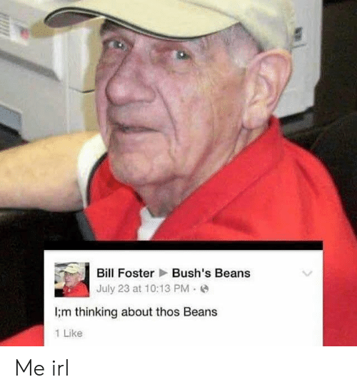 Thos Beans: Bill Foster Bush's Beans  July 23 at 10:13 PM e  ;m thinking about thos Beans  1 Like Me irl