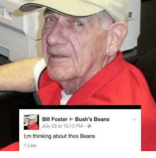 bill foster: Bill Foster  Bush's Beans  July 23 at 10:13 PM  lim thinking about thos Beans  1 Like