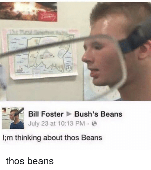 bill foster: Bill Foster  Bush's Beans  July 23 at 10:13 PM  lim thinking about thos Beans thos beans