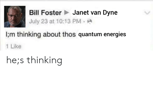 bill foster: Bill Foster  Janet van Dyne  July 23 at 10:13 PM  l;m thinking about thos quantum energies  Like he;s thinking