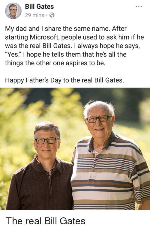 """Bill Gates, Dad, and Fathers Day: Bill Gates  29 mins  My dad and I share the same name. After  starting Microsoft, people used to ask him if he  was the real Bill Gates. I always hope he says,  """"Yes."""" I hope he tells them that he's all the  things the other one aspires to be.  Happy Father's Day to the real Bill Gates. The real Bill Gates"""
