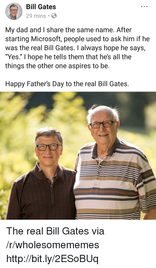 """Bill Gates, Dad, and Fathers Day: Bill Gates  29 mins  My dad and I share the same name. After  starting Microsoft, people used to ask him if he  was the real Bill Gates. I always hope he says,  """"Yes."""" I hope he tells them that he's all the  things the other one aspires to be.  Happy Father's Day to the real Bill Gates. The real Bill Gates via /r/wholesomememes http://bit.ly/2ESoBUq"""