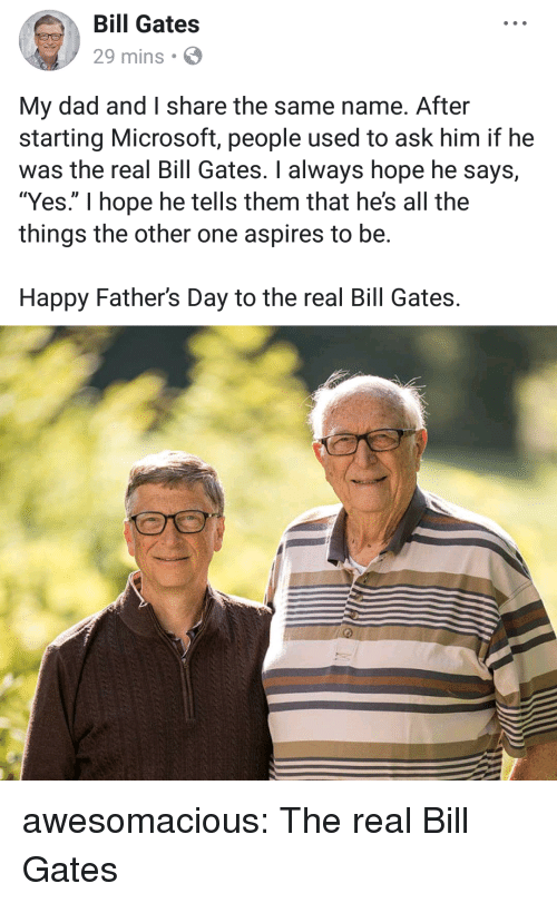 """Bill Gates, Dad, and Fathers Day: Bill Gates  29 mins  My dad and I share the same name. After  starting Microsoft, people used to ask him if he  was the real Bill Gates. I always hope he says,  """"Yes."""" I hope he tells them that he's all the  things the other one aspires to be.  Happy Father's Day to the real Bill Gates. awesomacious:  The real Bill Gates"""
